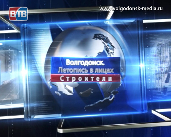 Волгодонск. Летопись в лицах. Строители
