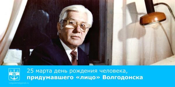 25 марта день рождения человека, придумавшего «лицо» Волгодонска